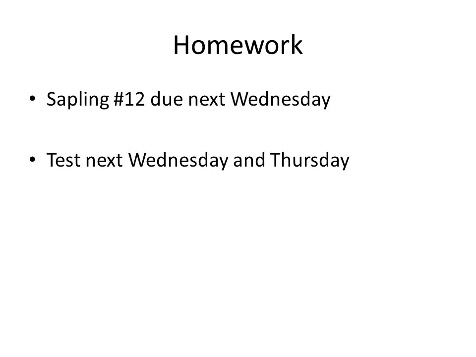 Homework Sapling #12 due next Wednesday Test next Wednesday and Thursday