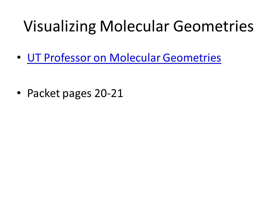 Visualizing Molecular Geometries UT Professor on Molecular Geometries Packet pages 20-21