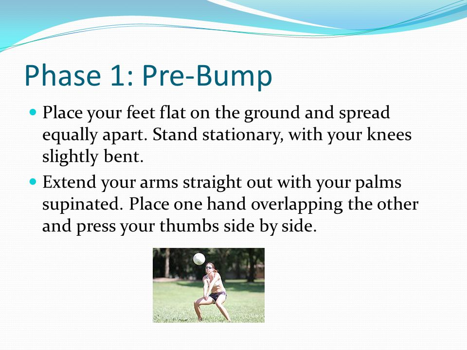 Phase 2: Bump Ball When bumping allow the ball to bounce off of your forearms.