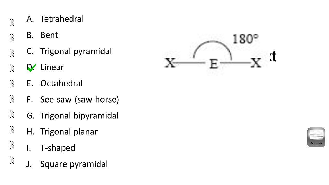 Enter Question Text A.Tetrahedral B.Bent C.Trigonal pyramidal D.Linear E.Octahedral F.See-saw (saw-horse) G.Trigonal bipyramidal H.Trigonal planar I.T-shaped J.Square pyramidal Response