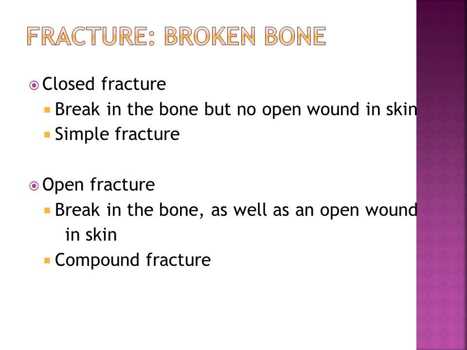  Closed fracture  Break in the bone but no open wound in skin  Simple fracture  Open fracture  Break in the bone, as well as an open wound in skin  Compound fracture