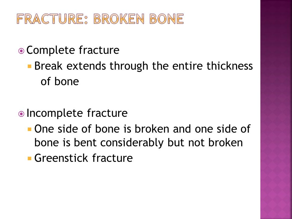  Complete fracture  Break extends through the entire thickness of bone  Incomplete fracture  One side of bone is broken and one side of bone is bent considerably but not broken  Greenstick fracture