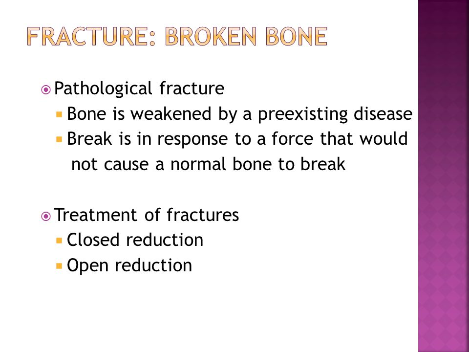  Pathological fracture  Bone is weakened by a preexisting disease  Break is in response to a force that would not cause a normal bone to break  Treatment of fractures  Closed reduction  Open reduction