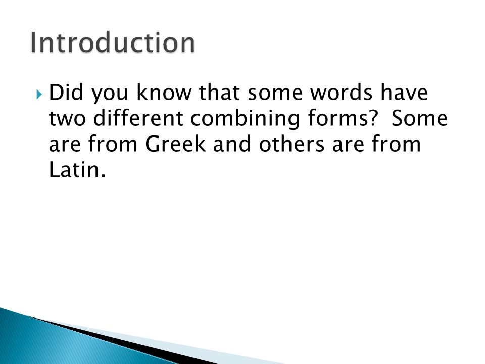  Did you know that some words have two different combining forms? Some are from Greek and others are from Latin.