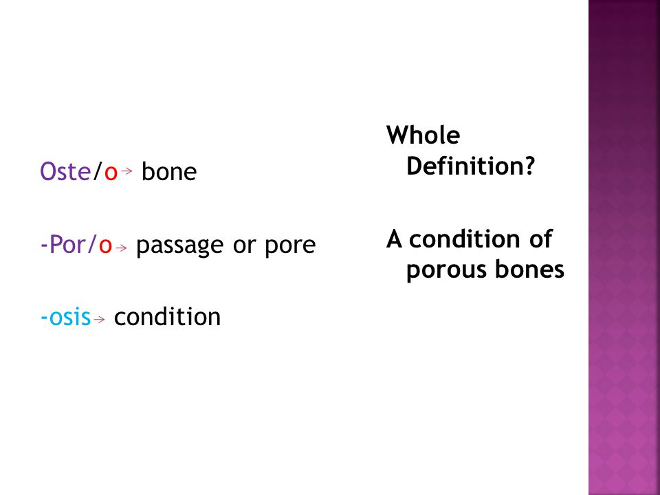 Oste/o bone -Por/o passage or pore -osis condition Whole Definition? A condition of porous bones