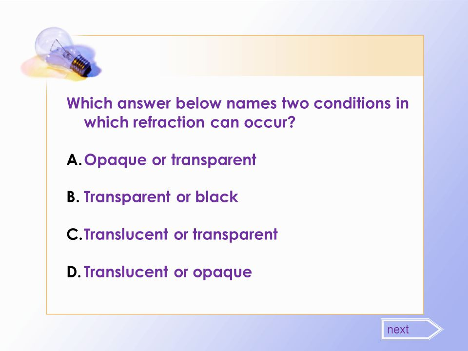 Which answer below names two conditions in which refraction can occur? A.Opaque or transparent B.Transparent or black C.Translucent or transparent D.T