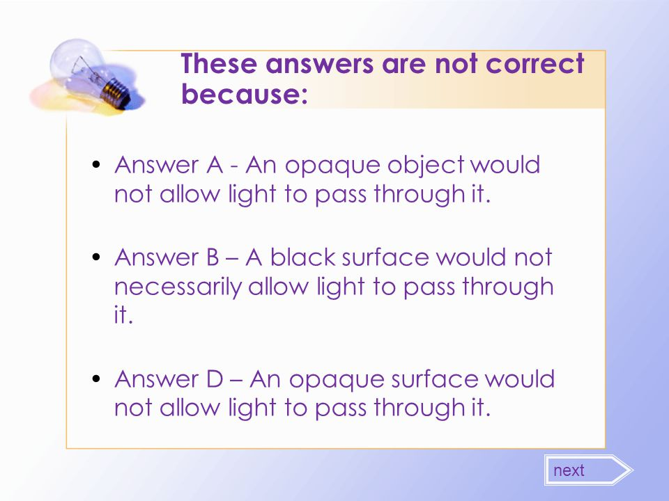 These answers are not correct because: Answer A - An opaque object would not allow light to pass through it. Answer B – A black surface would not nece