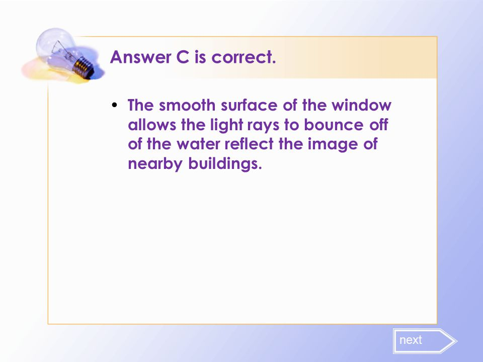 Answer C is correct. The smooth surface of the window allows the light rays to bounce off of the water reflect the image of nearby buildings. next