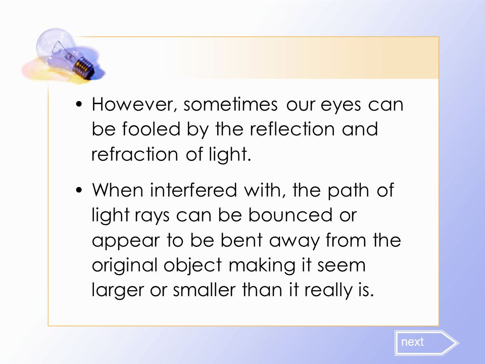However, sometimes our eyes can be fooled by the reflection and refraction of light. When interfered with, the path of light rays can be bounced or ap
