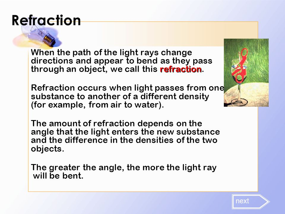 Refraction refraction When the path of the light rays change directions and appear to bend as they pass through an object, we call this refraction. Re