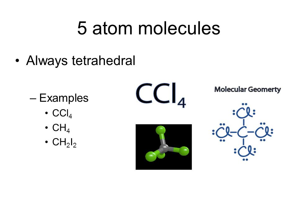 5 atom molecules Always tetrahedral –Examples CCl 4 CH 4 CH 2 I 2