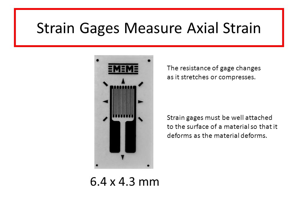 Strain Gages Measure Axial Strain 6.4 x 4.3 mm Strain gages must be well attached to the surface of a material so that it deforms as the material deforms.