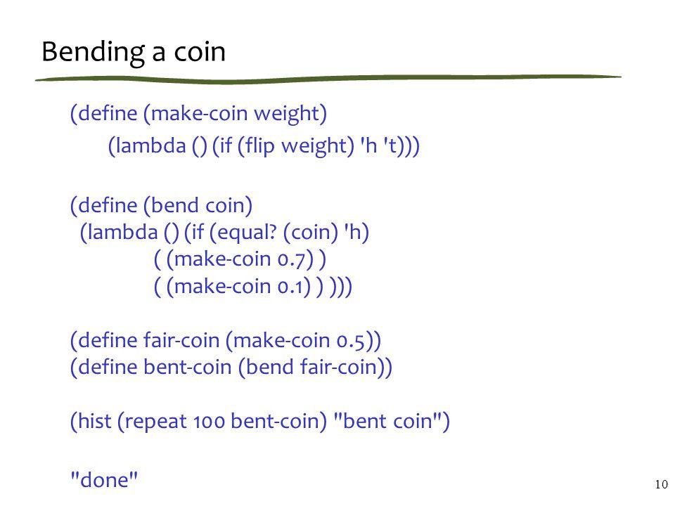 Bending a coin (define (make-coin weight) (lambda () (if (flip weight) h t))) (define (bend coin) (lambda () (if (equal.