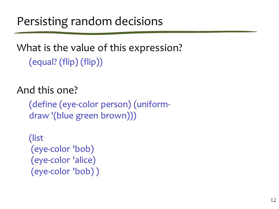 Persisting random decisions What is the value of this expression? (equal? (flip) (flip)) And this one? (define (eye-color person) (uniform- draw '(blu