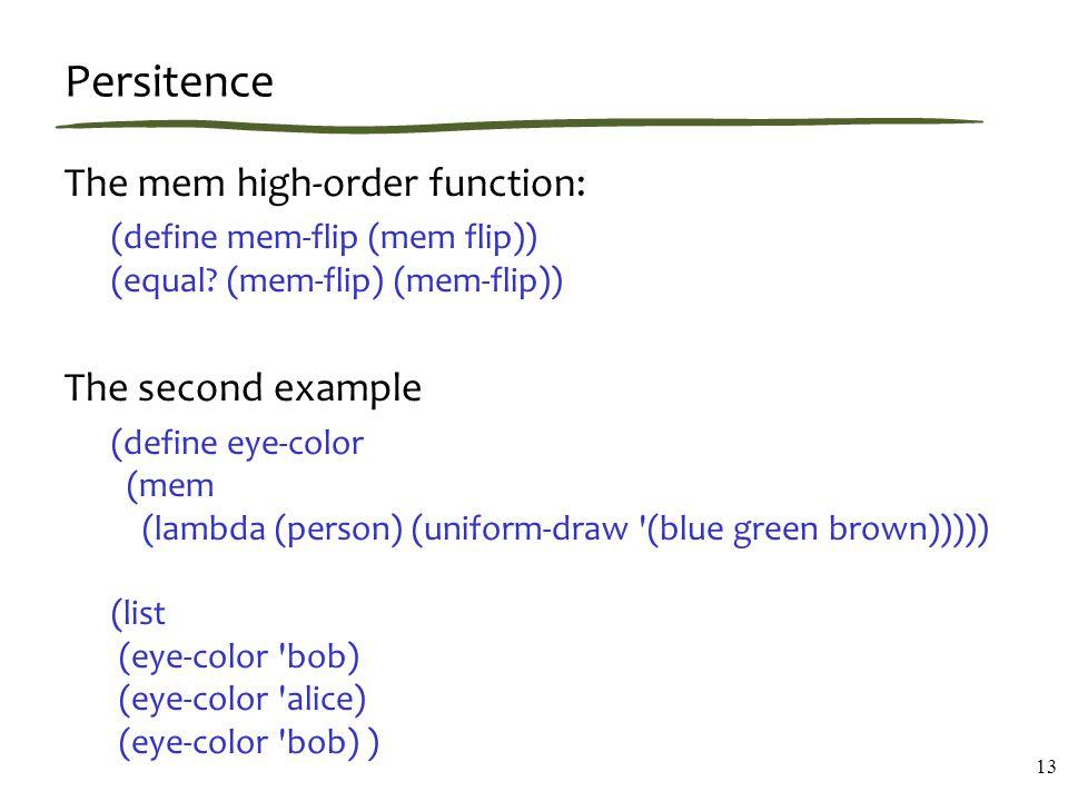 Persitence The mem high-order function: (define mem-flip (mem flip)) (equal.