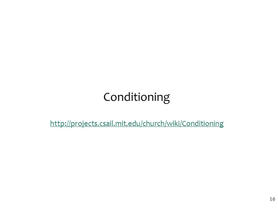 Conditioning http://projects.csail.mit.edu/church/wiki/Conditioning http://projects.csail.mit.edu/church/wiki/Conditioning 16