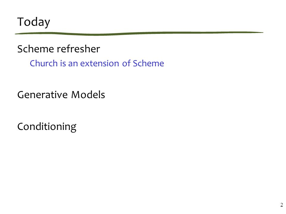 Today Scheme refresher Church is an extension of Scheme Generative Models Conditioning 2