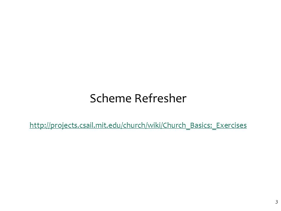 Scheme Refresher http://projects.csail.mit.edu/church/wiki/Church_Basics:_Exercises http://projects.csail.mit.edu/church/wiki/Church_Basics:_Exercises
