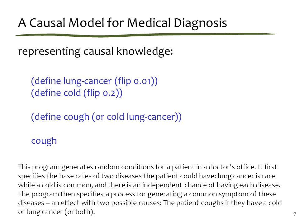 A Causal Model for Medical Diagnosis representing causal knowledge: (define lung-cancer (flip 0.01)) (define cold (flip 0.2)) (define cough (or cold lung-cancer)) cough This program generates random conditions for a patient in a doctor s office.