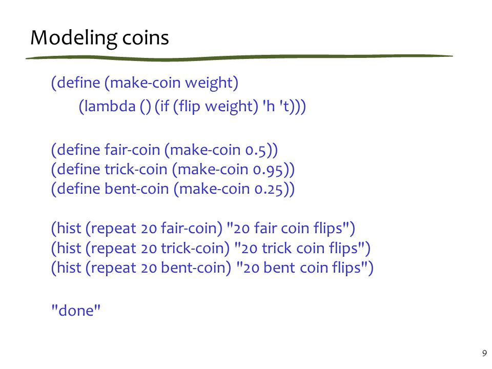 Modeling coins (define (make-coin weight) (lambda () (if (flip weight) h t))) (define fair-coin (make-coin 0.5)) (define trick-coin (make-coin 0.95)) (define bent-coin (make-coin 0.25)) (hist (repeat 20 fair-coin) 20 fair coin flips ) (hist (repeat 20 trick-coin) 20 trick coin flips ) (hist (repeat 20 bent-coin) 20 bent coin flips ) done 9