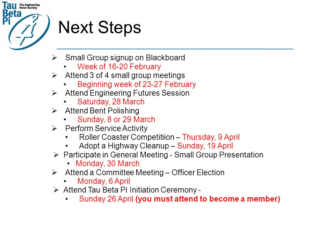 Next Steps  Small Group signup on Blackboard Week of 16-20 February  Attend 3 of 4 small group meetings Beginning week of 23-27 February  Attend Engineering Futures Session Saturday, 28 March  Attend Bent Polishing Sunday, 8 or 29 March  Perform Service Activity Roller Coaster Competitiion – Thursday, 9 April Adopt a Highway Cleanup – Sunday, 19 April  Participate in General Meeting - Small Group Presentation Monday, 30 March  Attend a Committee Meeting – Officer Election Monday, 6 April  Attend Tau Beta Pi Initiation Ceremony - Sunday 26 April (you must attend to become a member)