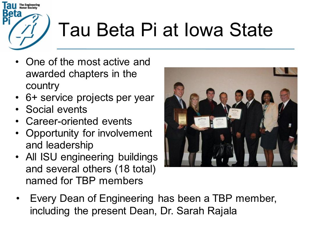Tau Beta Pi at Iowa State One of the most active and awarded chapters in the country 6+ service projects per year Social events Career-oriented events Opportunity for involvement and leadership All ISU engineering buildings and several others (18 total) named for TBP members Every Dean of Engineering has been a TBP member, including the present Dean, Dr.