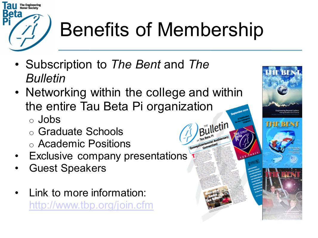 Benefits of Membership Subscription to The Bent and The Bulletin Networking within the college and within the entire Tau Beta Pi organization o Jobs o Graduate Schools o Academic Positions Exclusive company presentations Guest Speakers Link to more information: http://www.tbp.org/join.cfm http://www.tbp.org/join.cfm