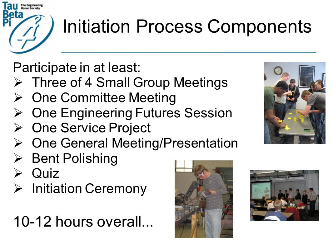 Initiation Process Components Participate in at least:  Three of 4 Small Group Meetings  One Committee Meeting  One Engineering Futures Session  One Service Project  One General Meeting/Presentation  Bent Polishing  Quiz  Initiation Ceremony 10-12 hours overall...