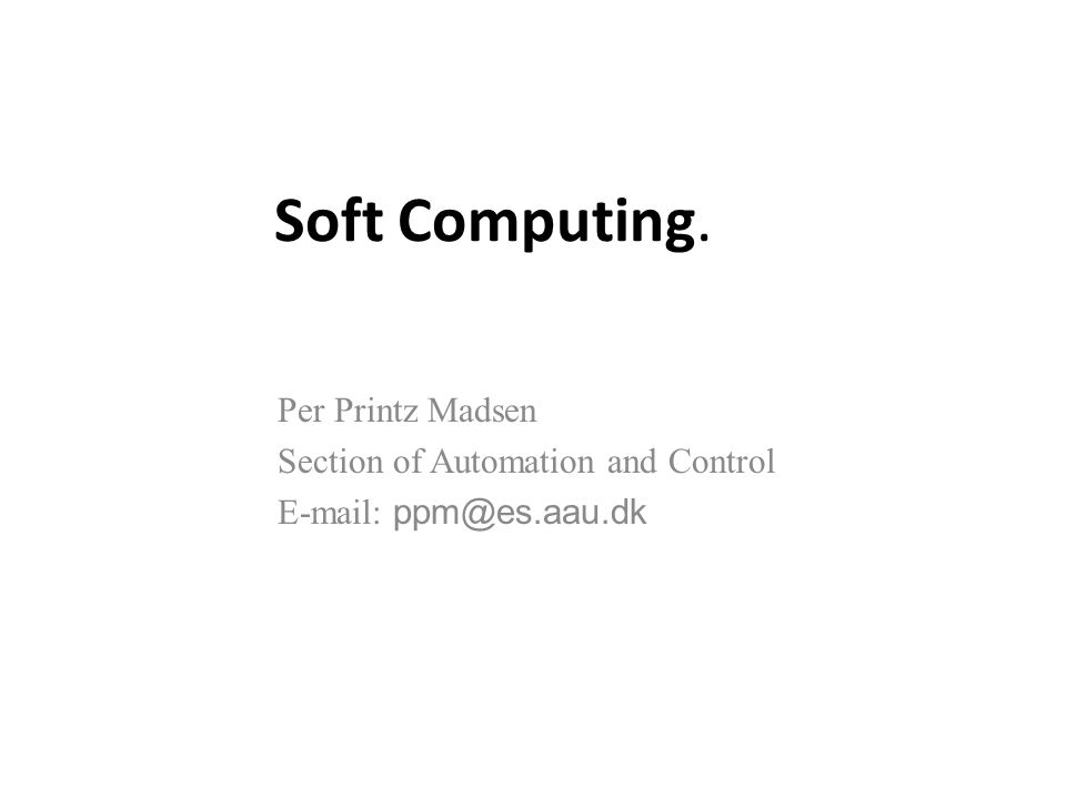 Soft Computing. Per Printz Madsen Section of Automation and Control E-mail: ppm@es.aau.dk