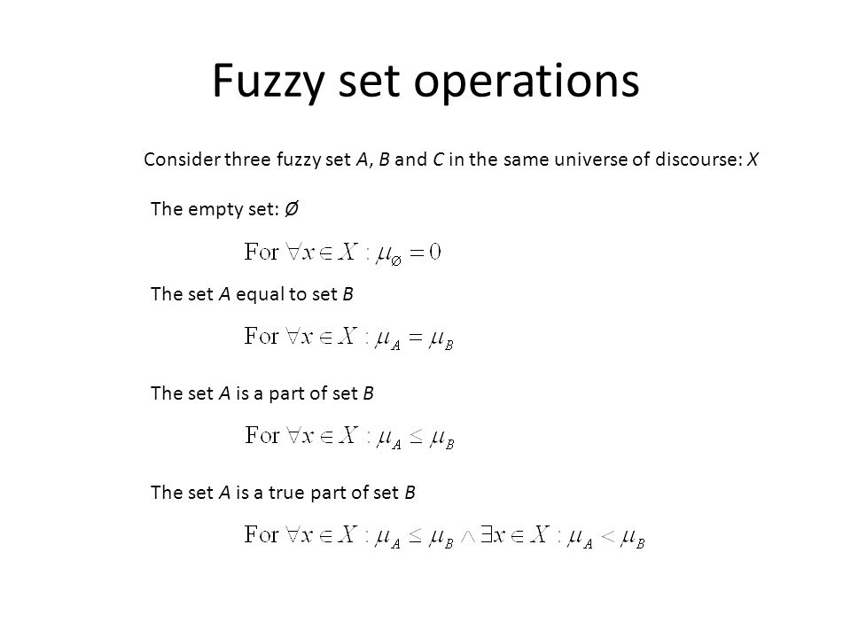 Fuzzy set operations Consider three fuzzy set A, B and C in the same universe of discourse: X The empty set: Ø The set A equal to set B The set A is a part of set B The set A is a true part of set B