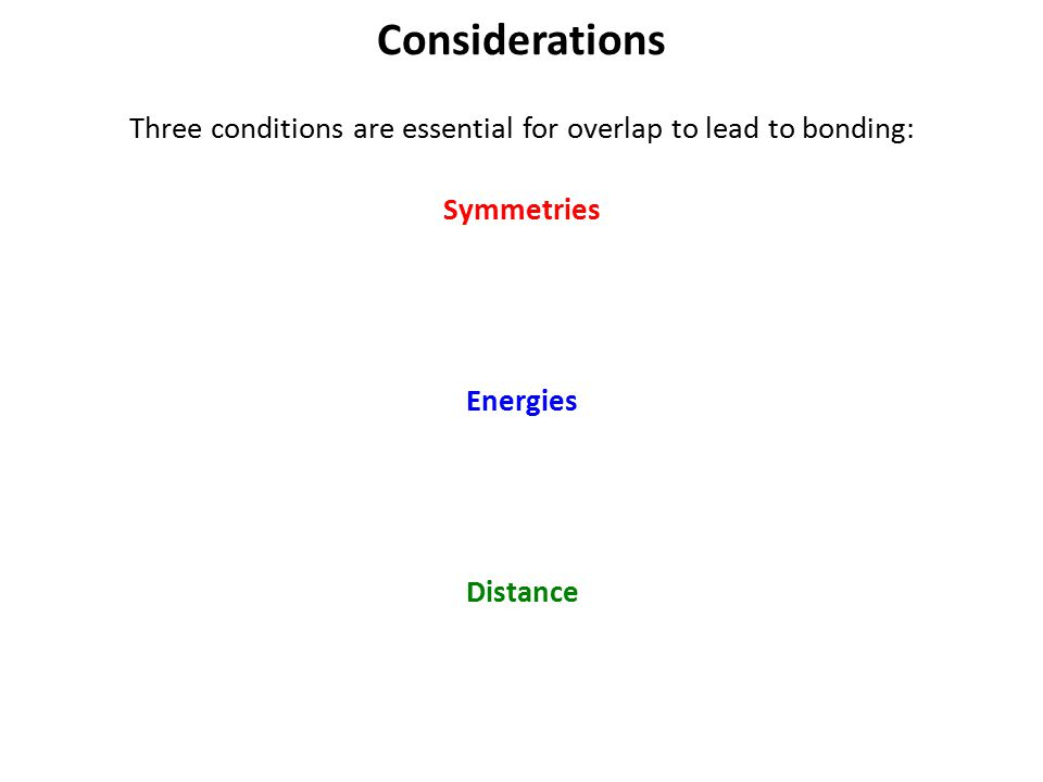 Considerations Three conditions are essential for overlap to lead to bonding: Symmetries Energies Distance
