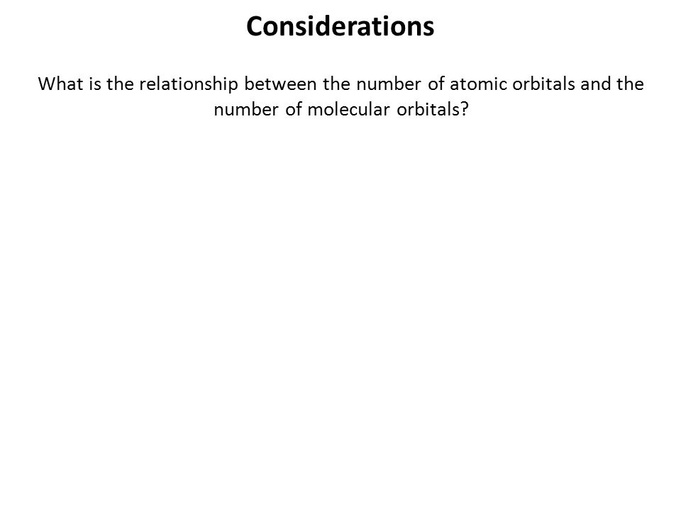 Considerations What is the relationship between the number of atomic orbitals and the number of molecular orbitals?