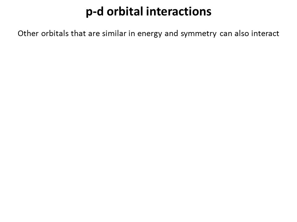 p-d orbital interactions Other orbitals that are similar in energy and symmetry can also interact