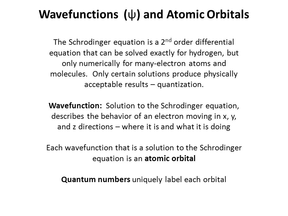 Wavefunctions (ψ) and Atomic Orbitals The Schrodinger equation is a 2 nd order differential equation that can be solved exactly for hydrogen, but only