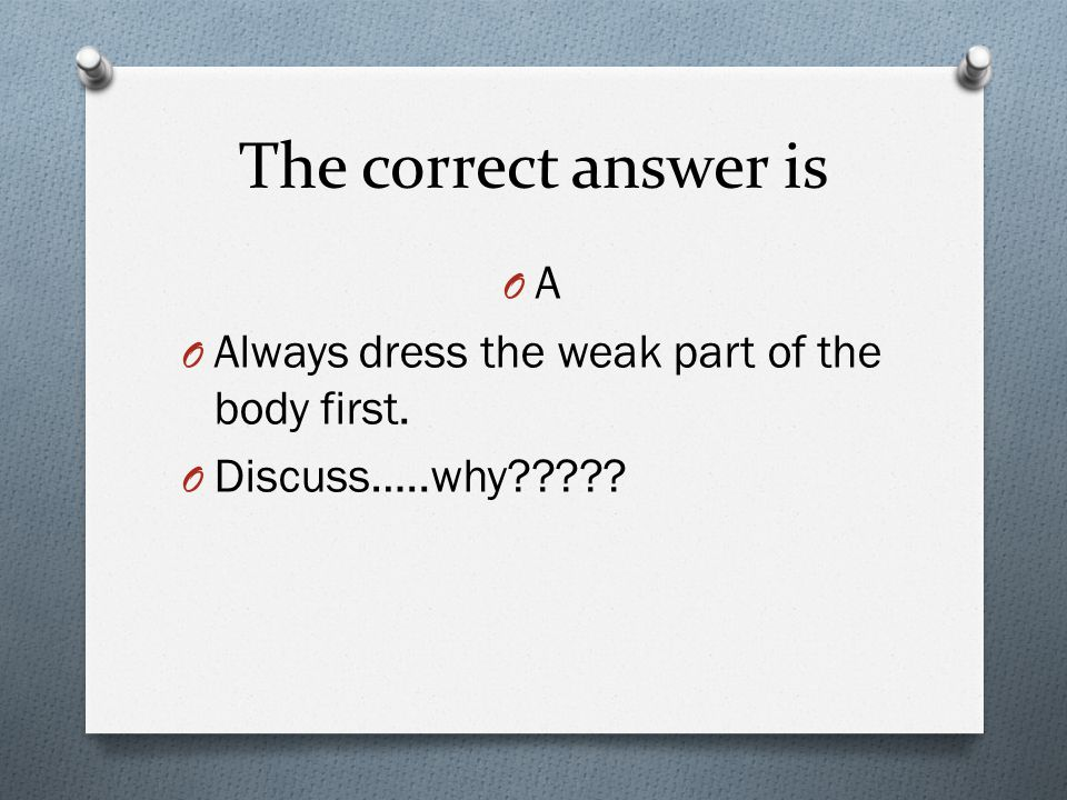 NYS Certification Test Check: WAIT TO ANSWER…shhhhh You should dress the resident: a. Weak part of the body first b. Unaffected part of body first c.