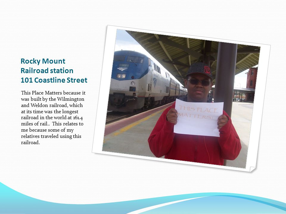 Rocky Mount Railroad station 101 Coastline Street This Place Matters because it was built by the Wilmington and Weldon railroad, which at its time was the longest railroad in the world at 161.4 miles of rail..