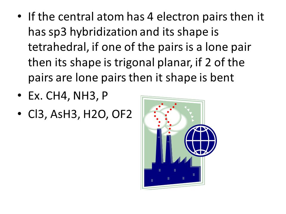 If the central atom has 4 electron pairs then it has sp3 hybridization and its shape is tetrahedral, if one of the pairs is a lone pair then its shape is trigonal planar, if 2 of the pairs are lone pairs then it shape is bent Ex.