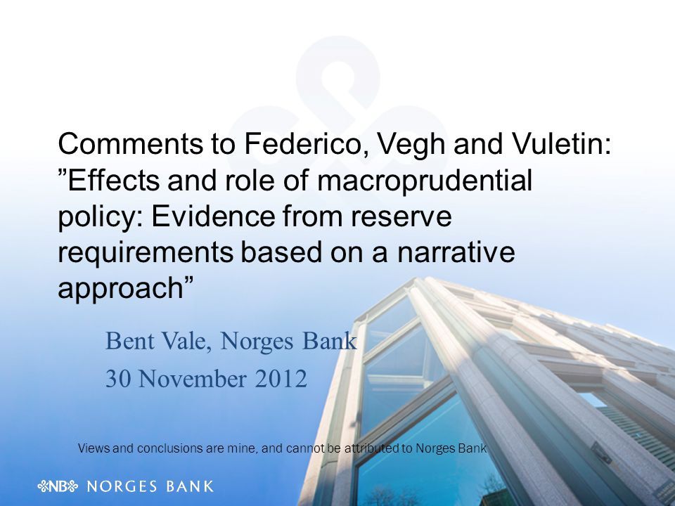 Comments to Federico, Vegh and Vuletin: Effects and role of macroprudential policy: Evidence from reserve requirements based on a narrative approach Bent Vale, Norges Bank 30 November 2012 Views and conclusions are mine, and cannot be attributed to Norges Bank
