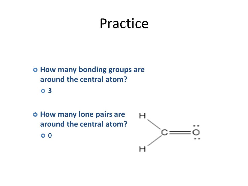Practice  How many bonding groups are around the central atom.