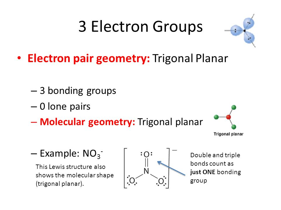3 Electron Groups Electron pair geometry: Trigonal Planar – 3 bonding groups – 0 lone pairs – Molecular geometry: Trigonal planar – Example: NO 3 - Double and triple bonds count as just ONE bonding group This Lewis structure also shows the molecular shape (trigonal planar).