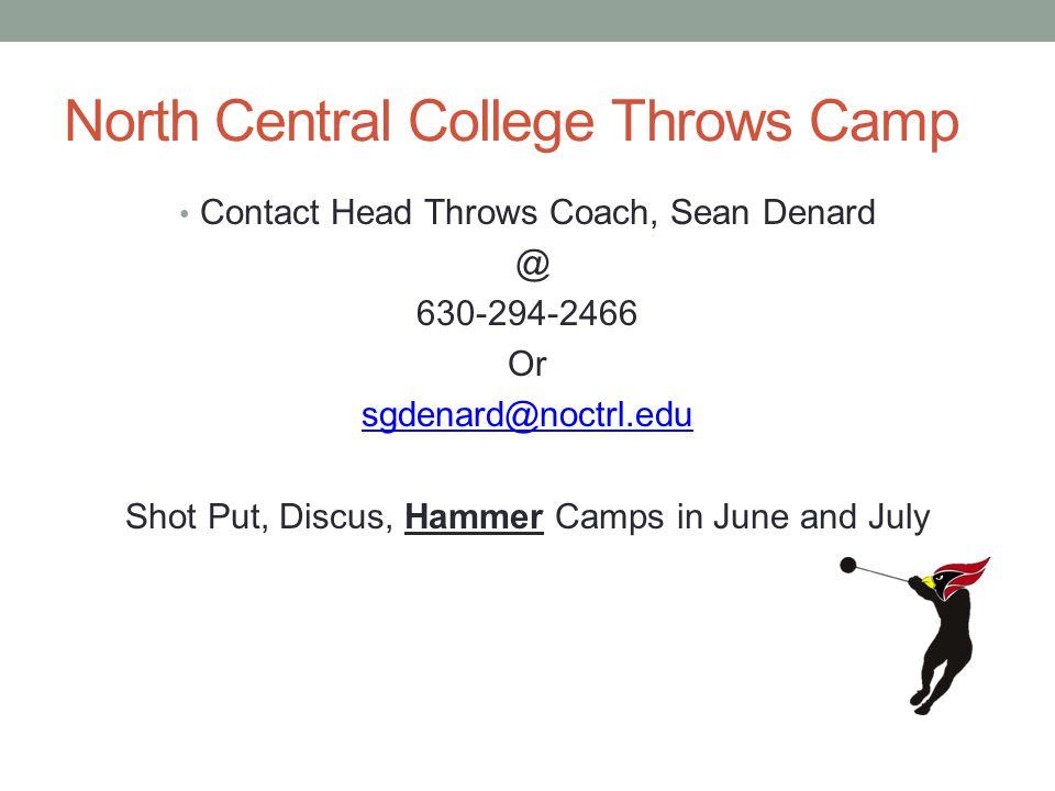 North Central College Throws Camp Contact Head Throws Coach, Sean Denard @ 630-294-2466 Or sgdenard@noctrl.edu Shot Put, Discus, Hammer Camps in June and July