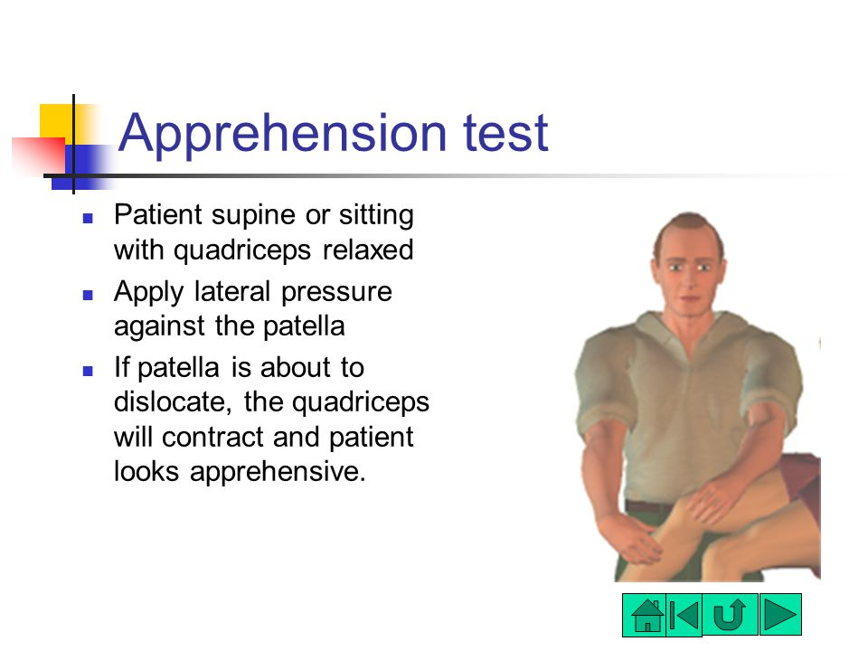 Apprehension test Patient supine or sitting with quadriceps relaxed Apply lateral pressure against the patella If patella is about to dislocate, the quadriceps will contract and patient looks apprehensive.