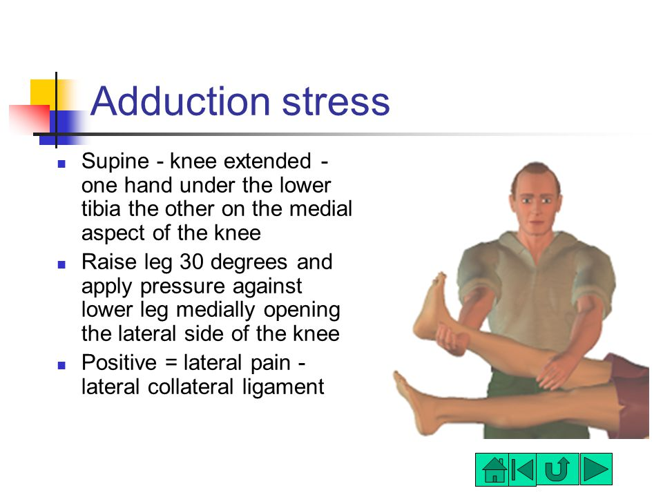 Adduction stress Supine - knee extended - one hand under the lower tibia the other on the medial aspect of the knee Raise leg 30 degrees and apply pressure against lower leg medially opening the lateral side of the knee Positive = lateral pain - lateral collateral ligament