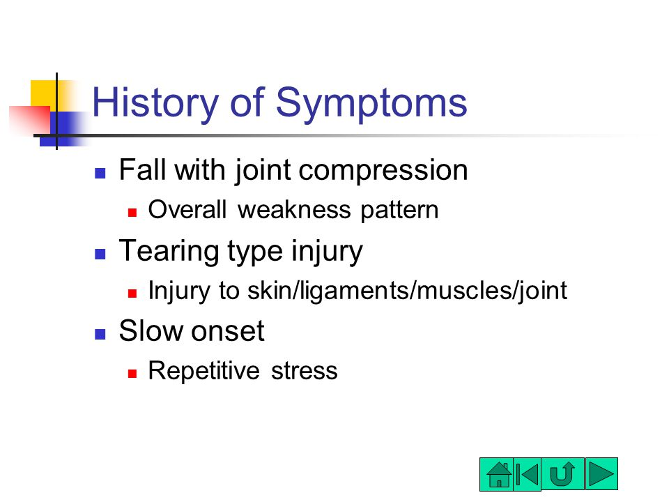 History of Symptoms Fall with joint compression Overall weakness pattern Tearing type injury Injury to skin/ligaments/muscles/joint Slow onset Repetitive stress