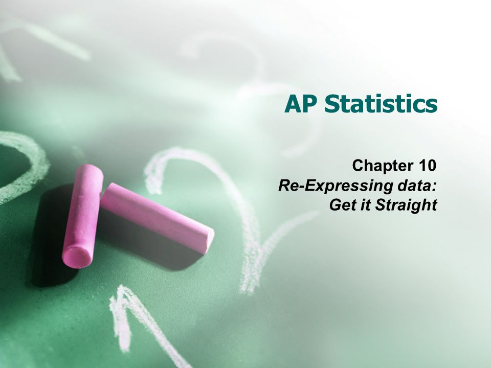AP Statistics Chapter 10 Re-Expressing data: Get it Straight