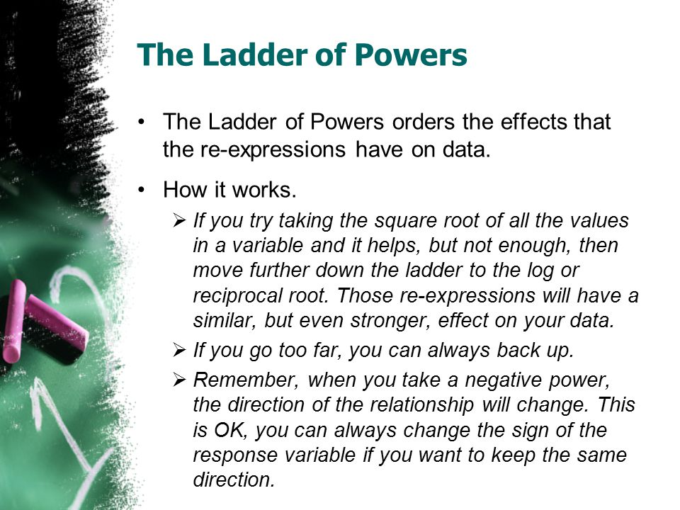 The Ladder of Powers The Ladder of Powers orders the effects that the re-expressions have on data. How it works.  If you try taking the square root o