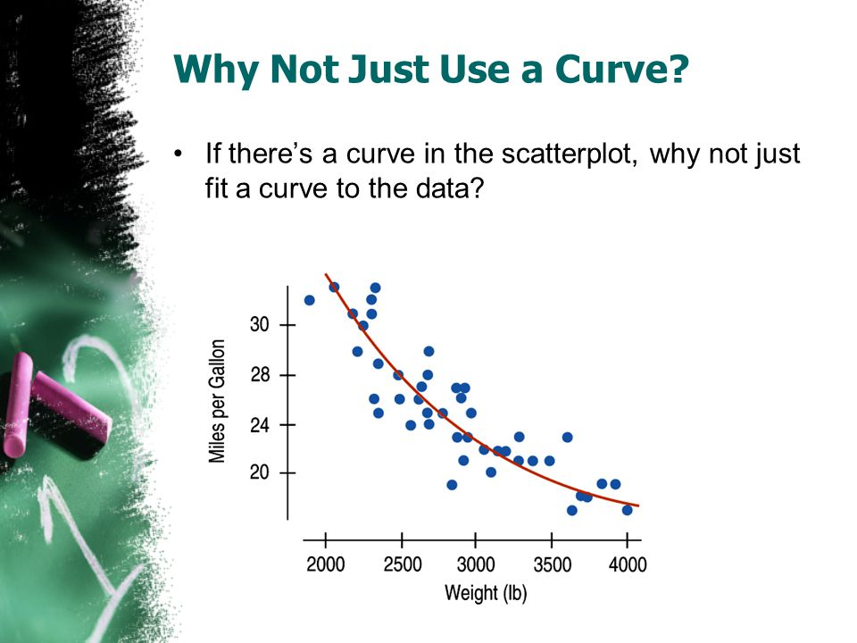 Why Not Just Use a Curve? If there's a curve in the scatterplot, why not just fit a curve to the data?