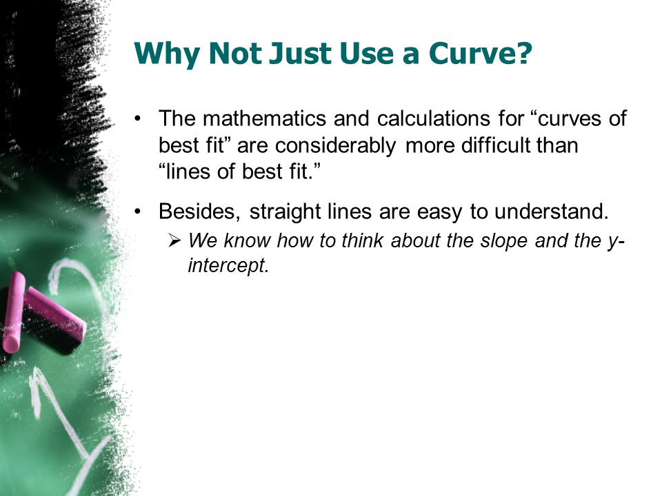"""Why Not Just Use a Curve? The mathematics and calculations for """"curves of best fit"""" are considerably more difficult than """"lines of best fit."""" Besides,"""