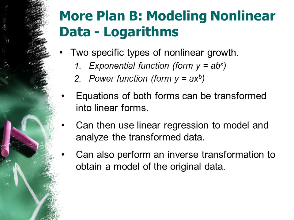 More Plan B: Modeling Nonlinear Data - Logarithms Two specific types of nonlinear growth. 1.Exponential function (form y = ab x ) 2.Power function (fo