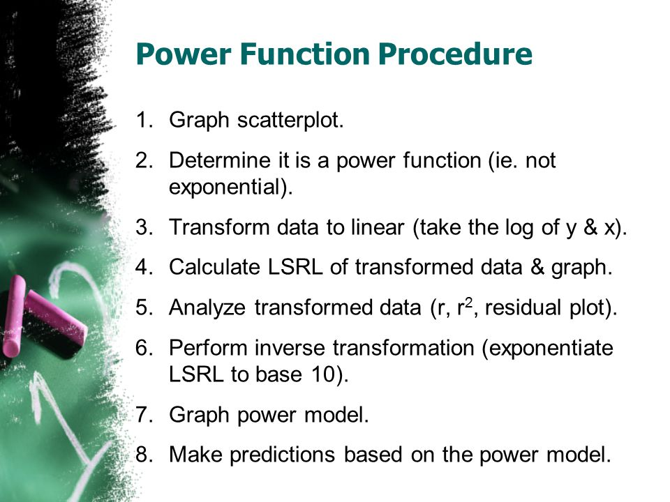 Power Function Procedure 1.Graph scatterplot. 2.Determine it is a power function (ie. not exponential). 3.Transform data to linear (take the log of y